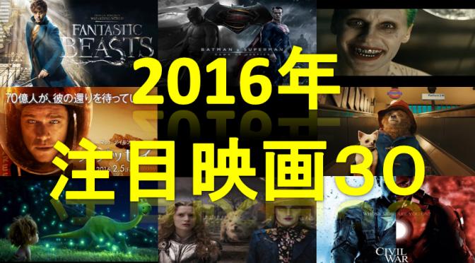 激選!2016年注目映画30まとめ~これだけチェックすれば今年の映画は大丈夫~